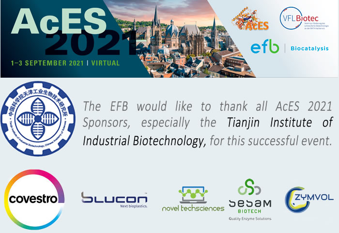 The EFB would like to thank all AcES 2021 Sponsors, specially the Tianjin Institute of Industrial Biotechnology, for this successful event. TIB, Covesto, Blucon, Novel Techsciences, Sesam Biotech, Zymvol
